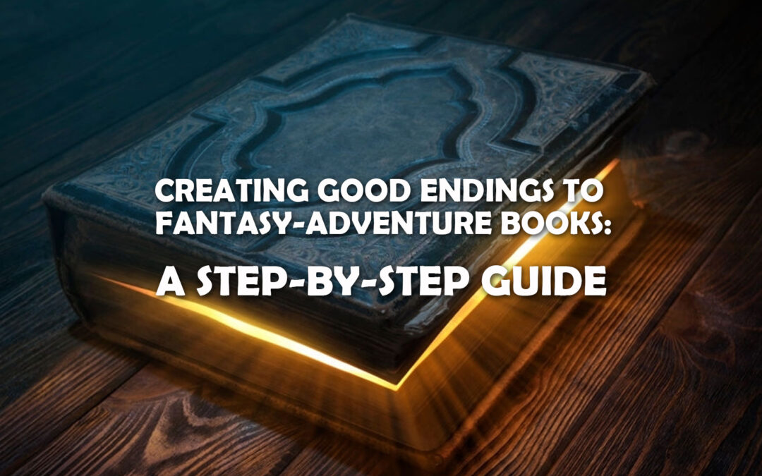Creating Good Endings to Fantasy-Adventure Books: A Step-by-Step Guide